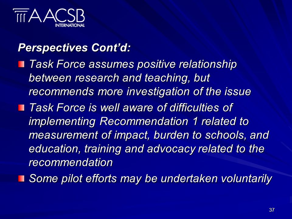 37 Perspectives Contd: Task Force assumes positive relationship between research and teaching, but recommends more investigation of the issue Task Force is well aware of difficulties of implementing Recommendation 1 related to measurement of impact, burden to schools, and education, training and advocacy related to the recommendation Some pilot efforts may be undertaken voluntarily