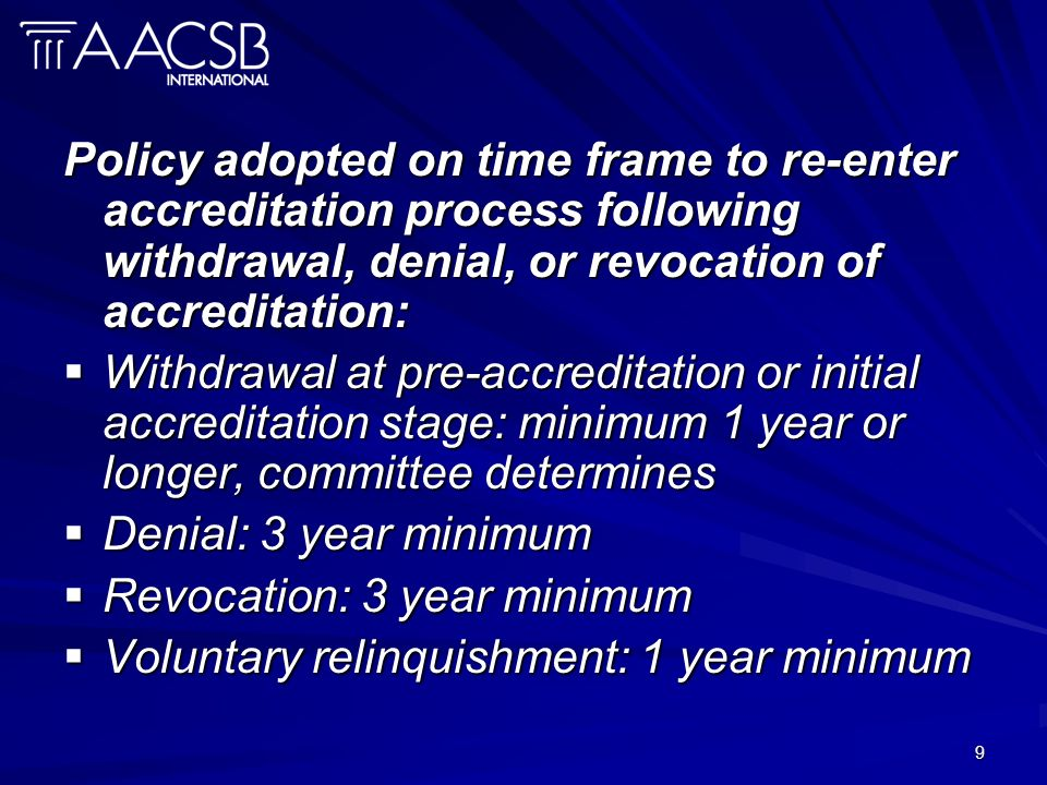 9 Policy adopted on time frame to re-enter accreditation process following withdrawal, denial, or revocation of accreditation: Withdrawal at pre-accreditation or initial accreditation stage: minimum 1 year or longer, committee determines Withdrawal at pre-accreditation or initial accreditation stage: minimum 1 year or longer, committee determines Denial: 3 year minimum Denial: 3 year minimum Revocation: 3 year minimum Revocation: 3 year minimum Voluntary relinquishment: 1 year minimum Voluntary relinquishment: 1 year minimum