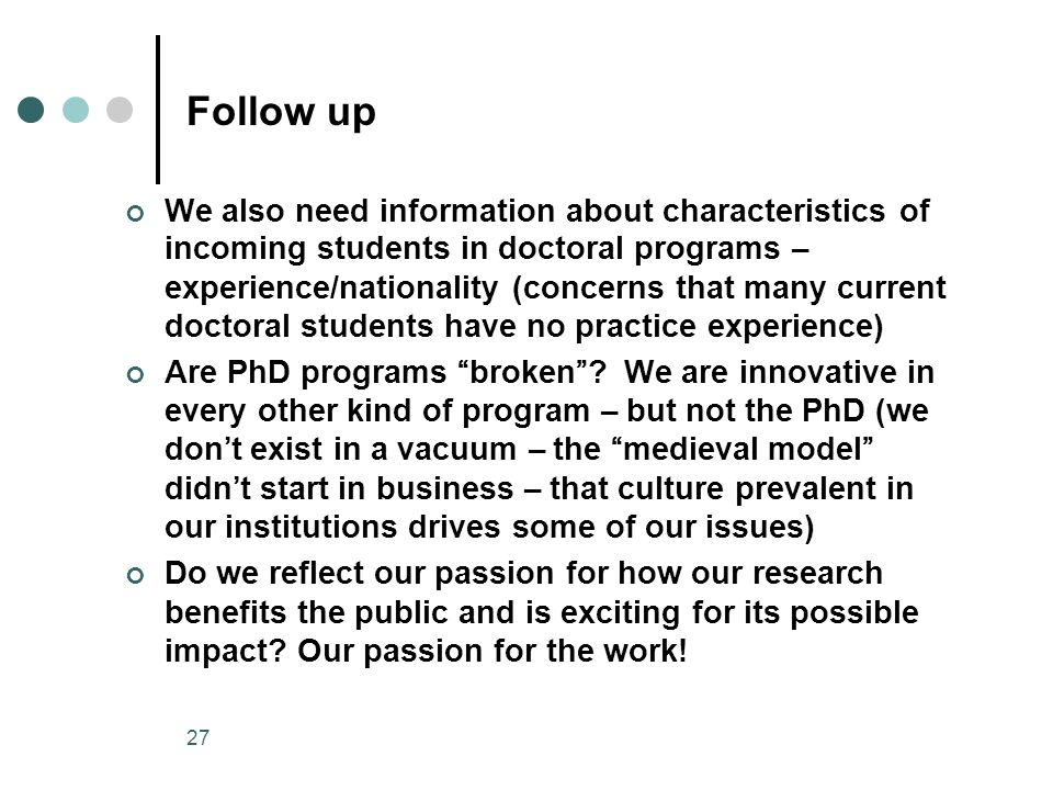 27 Follow up We also need information about characteristics of incoming students in doctoral programs – experience/nationality (concerns that many current doctoral students have no practice experience) Are PhD programs broken .