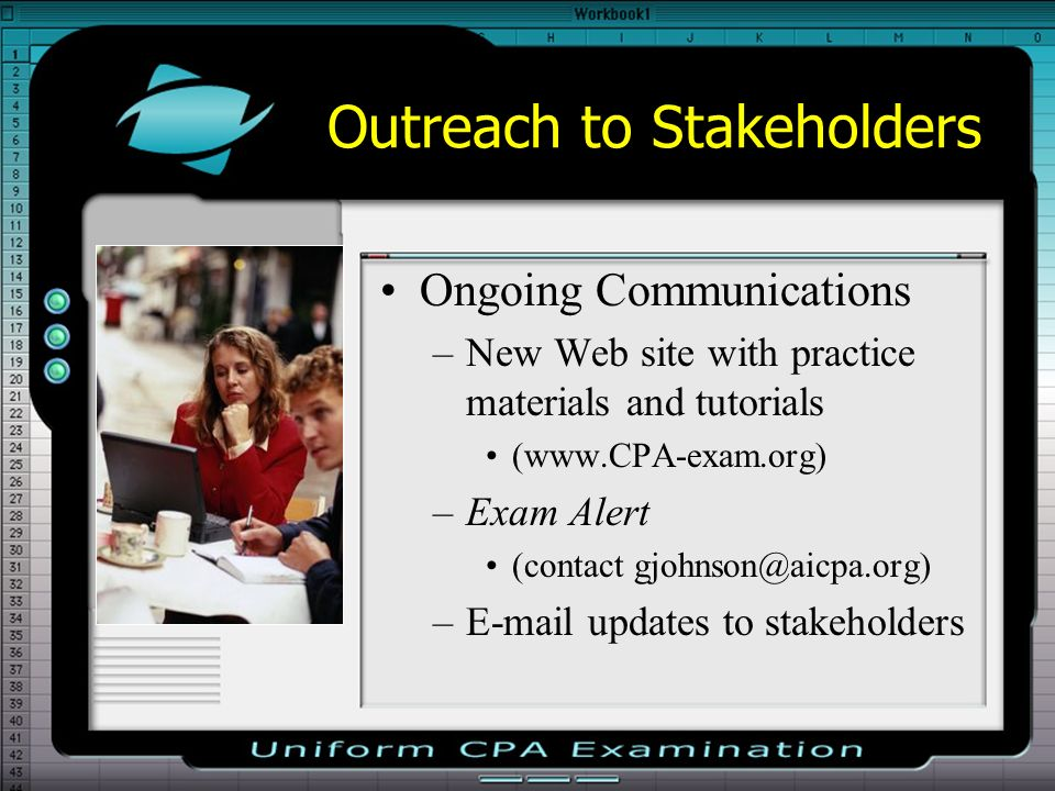 Outreach to Stakeholders Ongoing Communications –New Web site with practice materials and tutorials (www.CPA-exam.org) –Exam Alert (contact gjohnson@aicpa.org) –E-mail updates to stakeholders