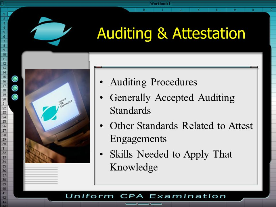 Auditing & Attestation Auditing Procedures Generally Accepted Auditing Standards Other Standards Related to Attest Engagements Skills Needed to Apply