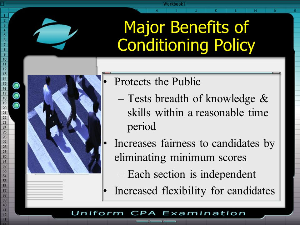 Major Benefits of Conditioning Policy Protects the Public –Tests breadth of knowledge & skills within a reasonable time period Increases fairness to candidates by eliminating minimum scores –Each section is independent Increased flexibility for candidates