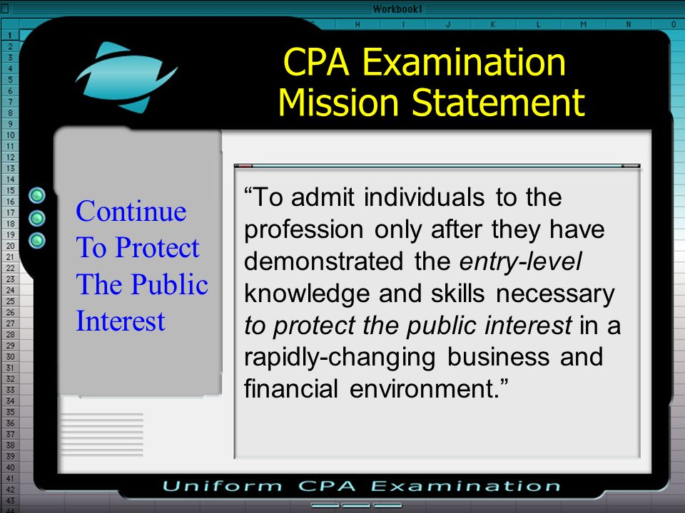 CPA Examination Mission Statement To admit individuals to the profession only after they have demonstrated the entry-level knowledge and skills necessary to protect the public interest in a rapidly-changing business and financial environment.