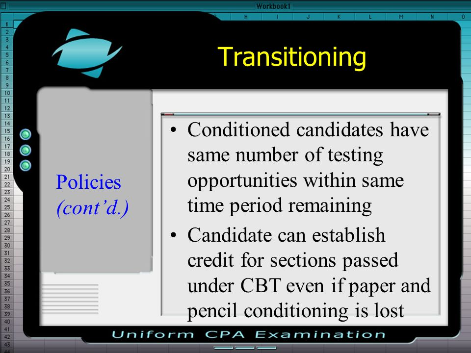Transitioning Conditioned candidates have same number of testing opportunities within same time period remaining Candidate can establish credit for sections passed under CBT even if paper and pencil conditioning is lost Policies (contd.)