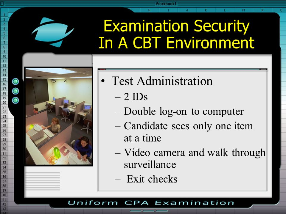 Examination Security In A CBT Environment Test Administration –2 IDs –Double log-on to computer –Candidate sees only one item at a time –Video camera and walk through surveillance – Exit checks