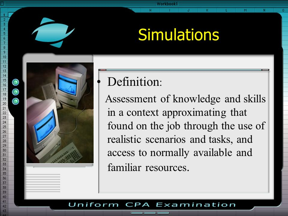 Simulations Definition : Assessment of knowledge and skills in a context approximating that found on the job through the use of realistic scenarios and tasks, and access to normally available and familiar resources.