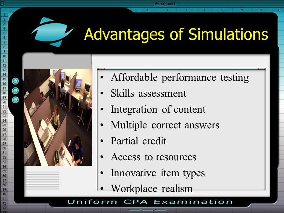 Advantages of Simulations Affordable performance testing Skills assessment Integration of content Multiple correct answers Partial credit Access to resources Innovative item types Workplace realism