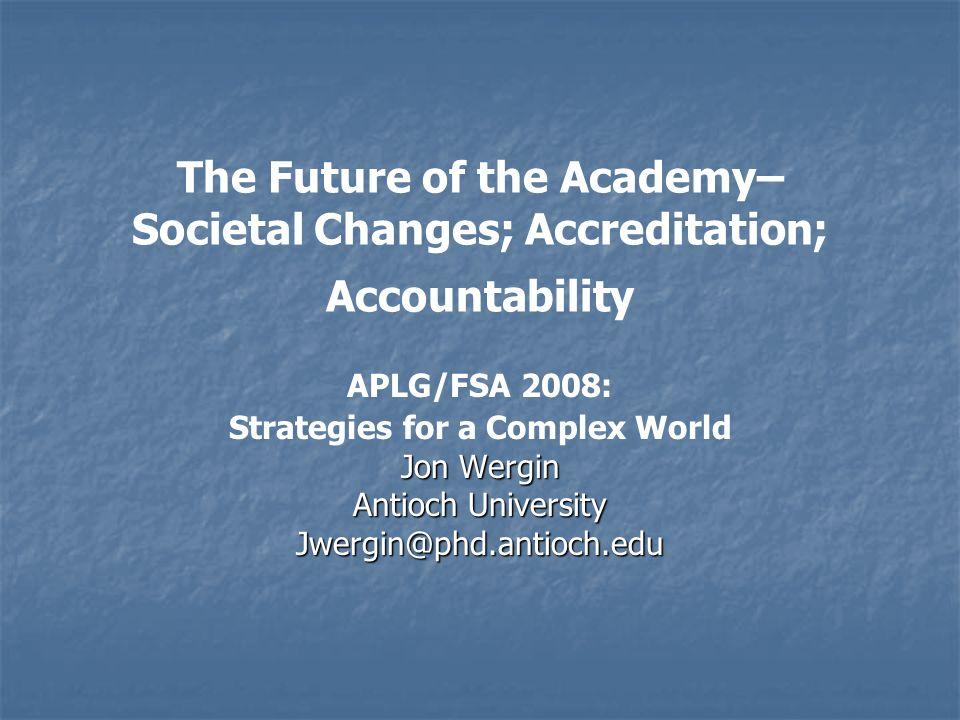 The Future of the Academy– Societal Changes; Accreditation; Accountability APLG/FSA 2008: Strategies for a Complex World Jon Wergin Antioch University Jwergin@phd.antioch.edu