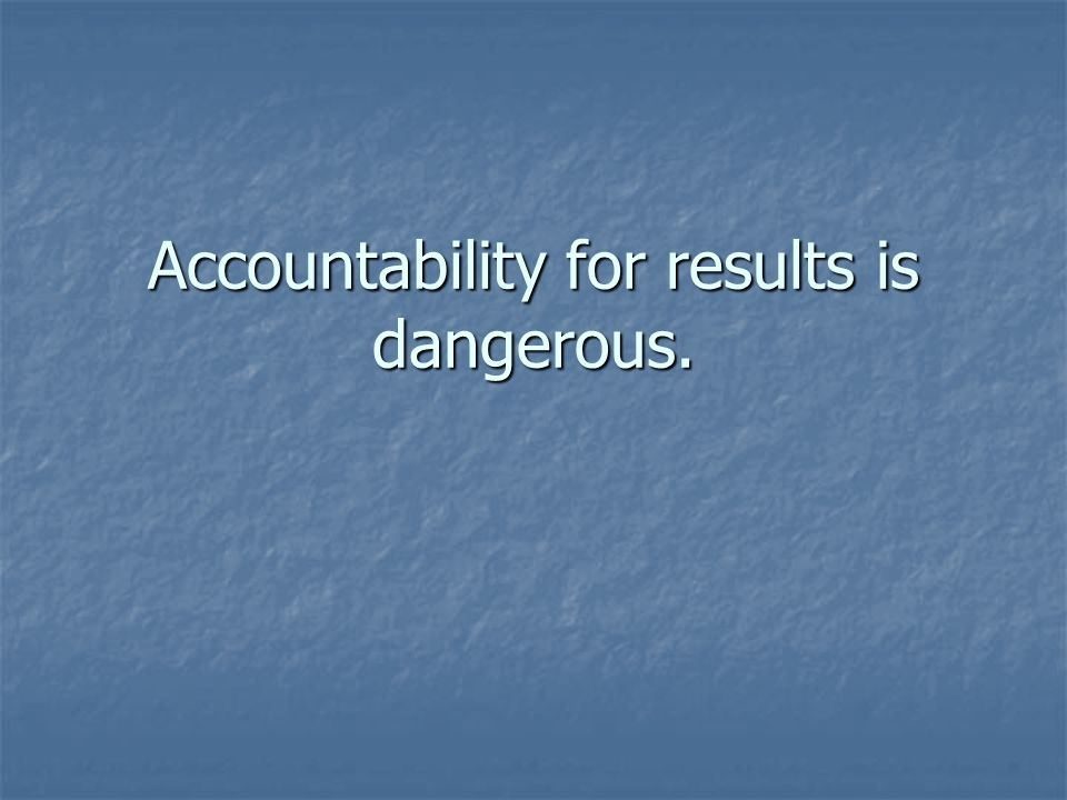 Accountability for results is dangerous.
