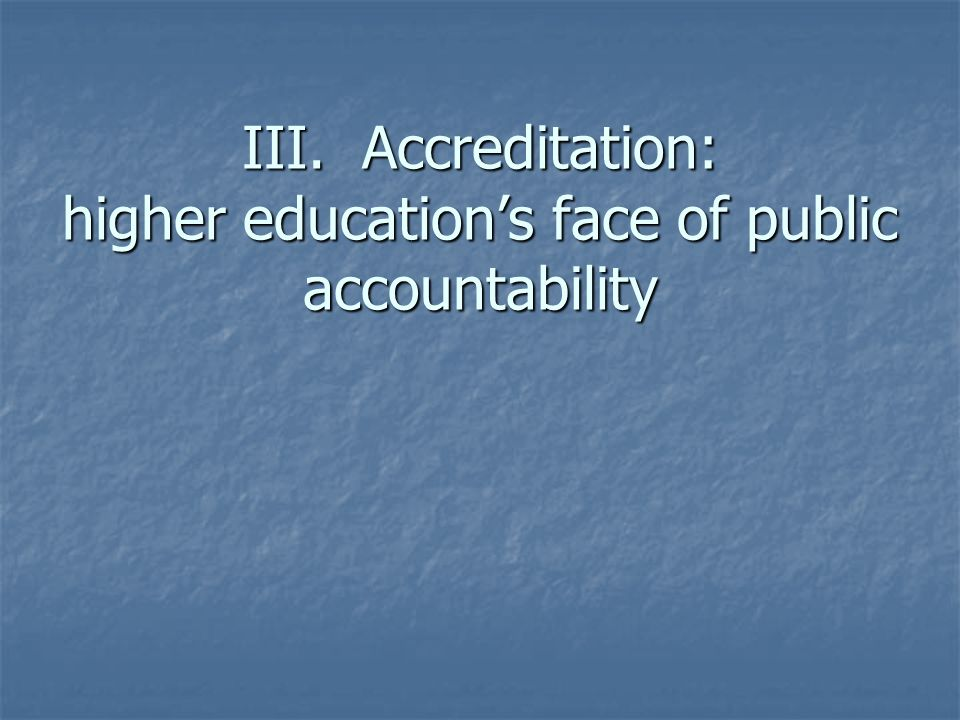 III. Accreditation: higher educations face of public accountability