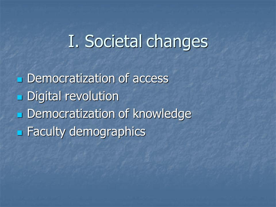 I. Societal changes Democratization of access Democratization of access Digital revolution Digital revolution Democratization of knowledge Democratiza