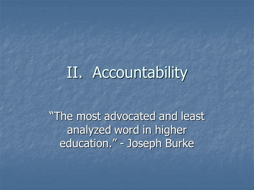 II. Accountability The most advocated and least analyzed word in higher education. - Joseph Burke