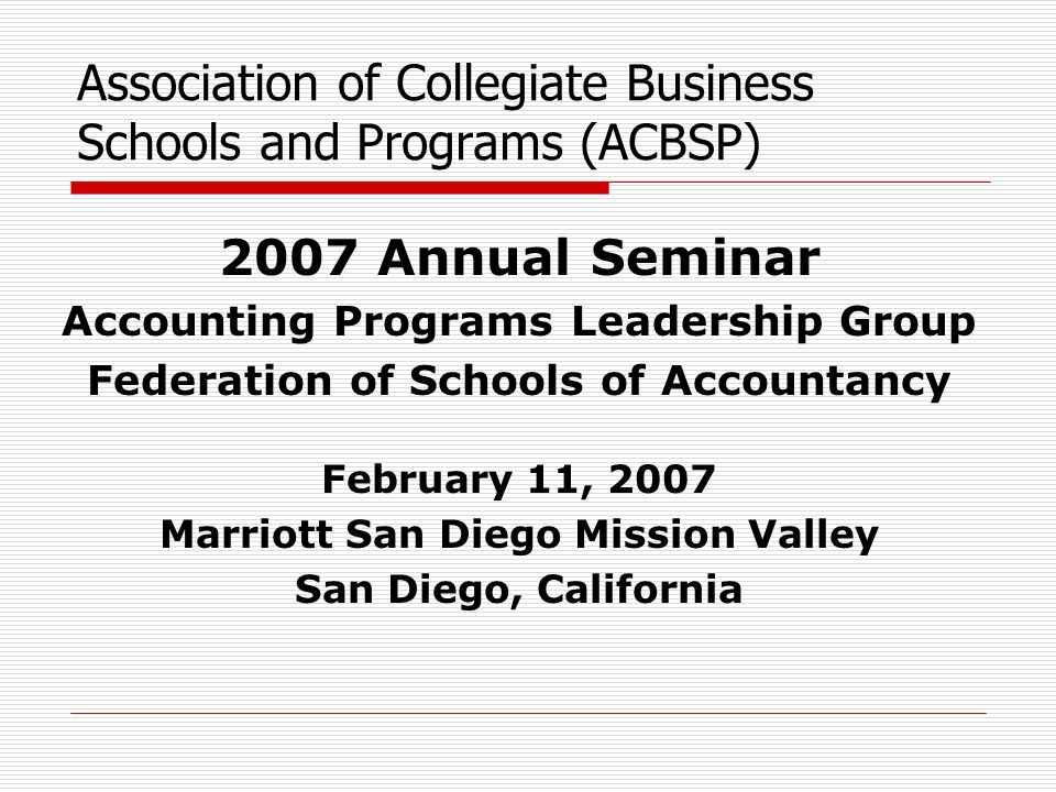 Association of Collegiate Business Schools and Programs (ACBSP) 2007 Annual Seminar Accounting Programs Leadership Group Federation of Schools of Accountancy February 11, 2007 Marriott San Diego Mission Valley San Diego, California