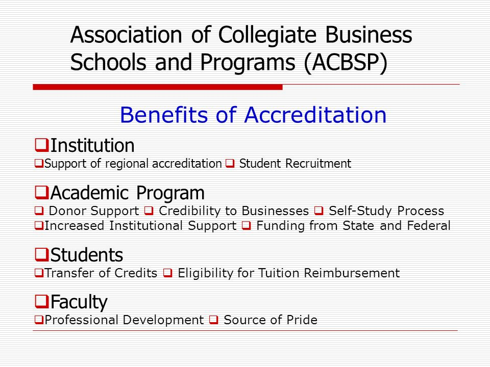 Institution Support of regional accreditation Student Recruitment Academic Program Donor Support Credibility to Businesses Self-Study Process Increased Institutional Support Funding from State and Federal Students Transfer of Credits Eligibility for Tuition Reimbursement Faculty Professional Development Source of Pride Association of Collegiate Business Schools and Programs (ACBSP) Benefits of Accreditation