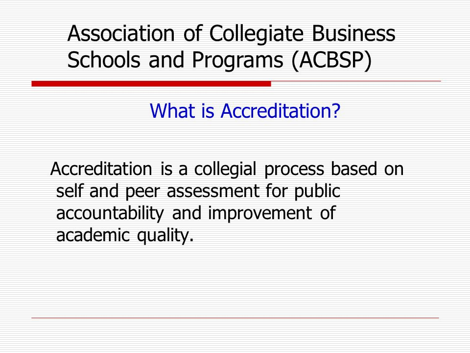 What is Accreditation? Accreditation is a collegial process based on self and peer assessment for public accountability and improvement of academic qu
