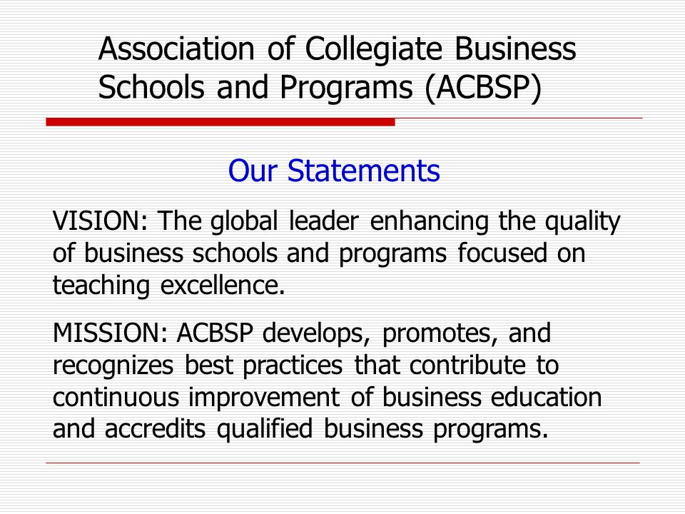 Our Statements VISION: The global leader enhancing the quality of business schools and programs focused on teaching excellence.