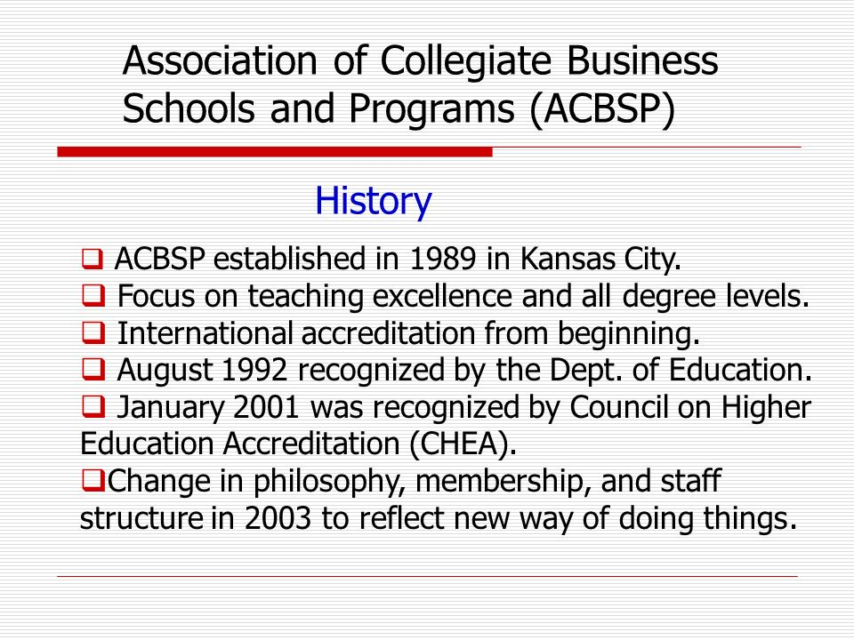 History ACBSP established in 1989 in Kansas City. Focus on teaching excellence and all degree levels. International accreditation from beginning. Augu