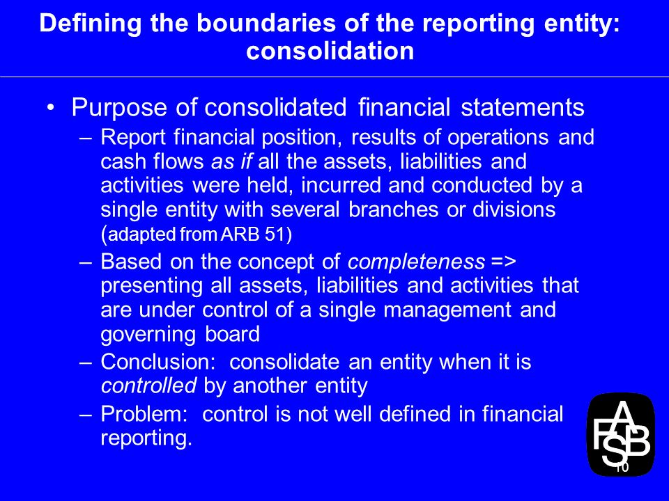 10 Defining the boundaries of the reporting entity: consolidation Purpose of consolidated financial statements –Report financial position, results of operations and cash flows as if all the assets, liabilities and activities were held, incurred and conducted by a single entity with several branches or divisions ( adapted from ARB 51) –Based on the concept of completeness => presenting all assets, liabilities and activities that are under control of a single management and governing board –Conclusion: consolidate an entity when it is controlled by another entity –Problem: control is not well defined in financial reporting.