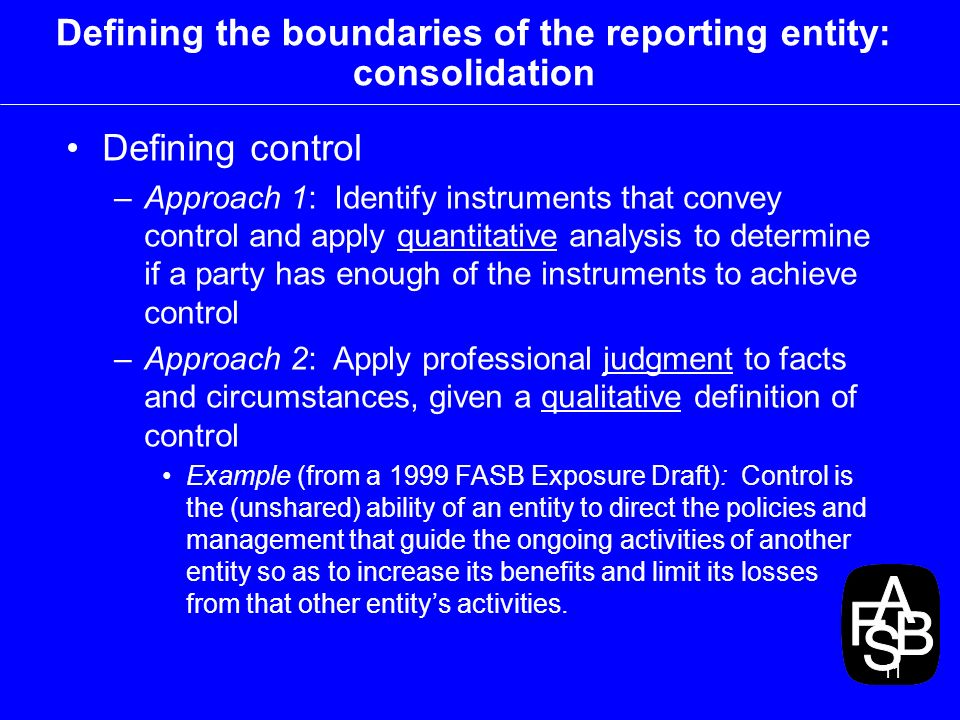 11 Defining the boundaries of the reporting entity: consolidation Defining control –Approach 1: Identify instruments that convey control and apply quantitative analysis to determine if a party has enough of the instruments to achieve control –Approach 2: Apply professional judgment to facts and circumstances, given a qualitative definition of control Example (from a 1999 FASB Exposure Draft): Control is the (unshared) ability of an entity to direct the policies and management that guide the ongoing activities of another entity so as to increase its benefits and limit its losses from that other entitys activities.