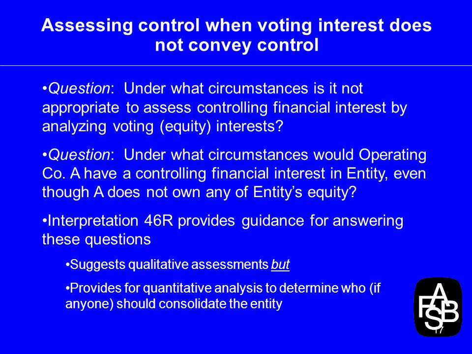 17 Assessing control when voting interest does not convey control Question: Under what circumstances is it not appropriate to assess controlling financial interest by analyzing voting (equity) interests.