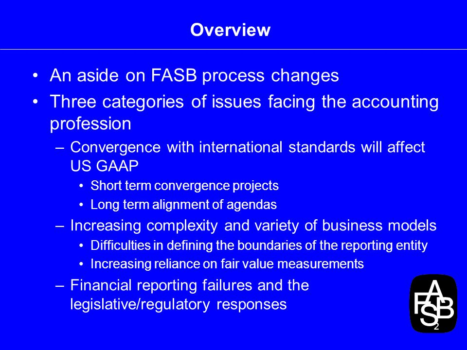 2 Overview An aside on FASB process changes Three categories of issues facing the accounting profession –Convergence with international standards will affect US GAAP Short term convergence projects Long term alignment of agendas –Increasing complexity and variety of business models Difficulties in defining the boundaries of the reporting entity Increasing reliance on fair value measurements –Financial reporting failures and the legislative/regulatory responses