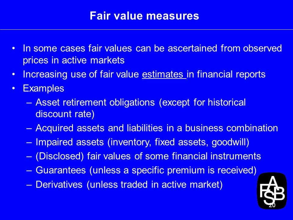 20 Fair value measures In some cases fair values can be ascertained from observed prices in active markets Increasing use of fair value estimates in financial reports Examples –Asset retirement obligations (except for historical discount rate) –Acquired assets and liabilities in a business combination –Impaired assets (inventory, fixed assets, goodwill) –(Disclosed) fair values of some financial instruments –Guarantees (unless a specific premium is received) –Derivatives (unless traded in active market)