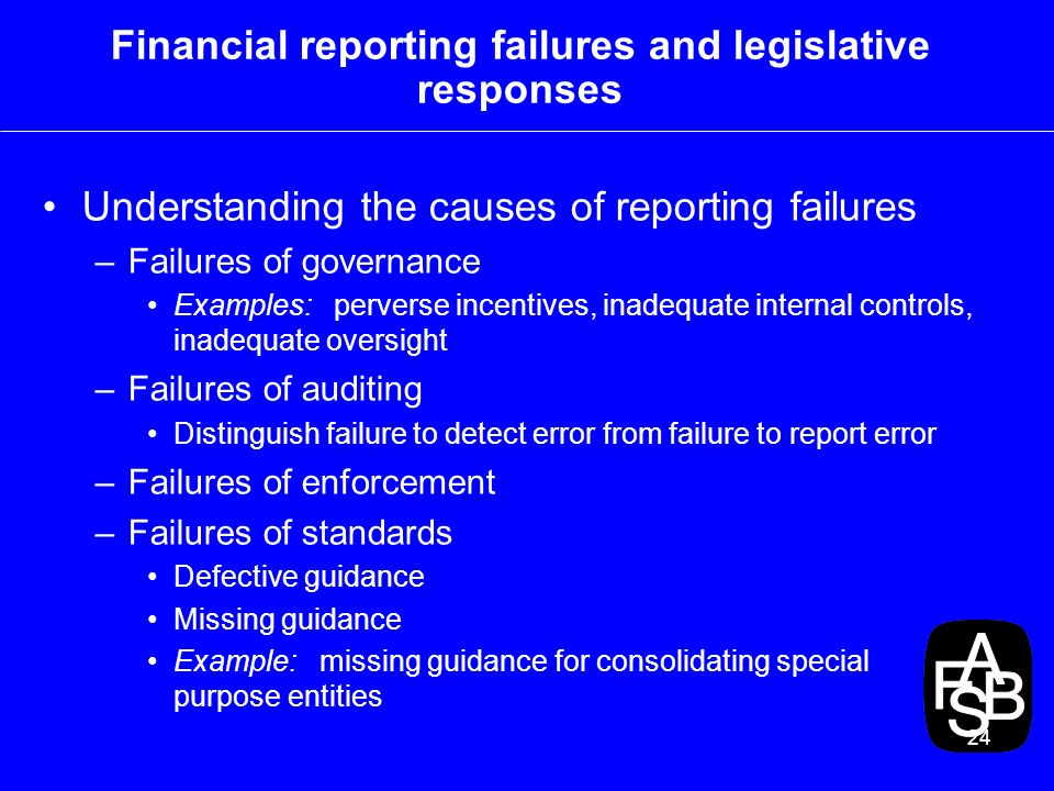 24 Financial reporting failures and legislative responses Understanding the causes of reporting failures –Failures of governance Examples: perverse incentives, inadequate internal controls, inadequate oversight –Failures of auditing Distinguish failure to detect error from failure to report error –Failures of enforcement –Failures of standards Defective guidance Missing guidance Example: missing guidance for consolidating special purpose entities