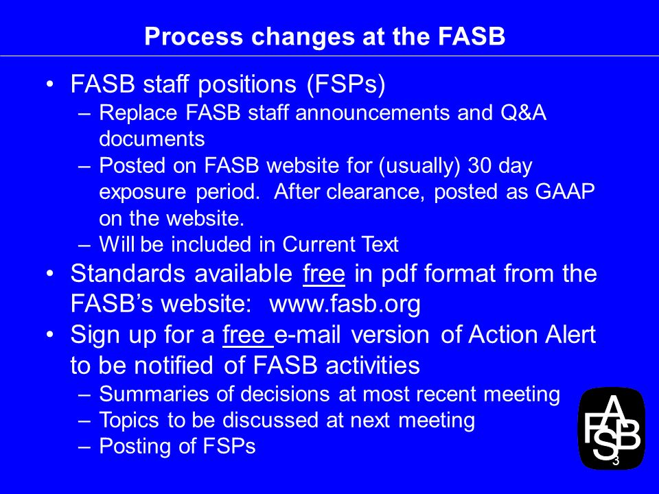 3 Process changes at the FASB FASB staff positions (FSPs) –Replace FASB staff announcements and Q&A documents –Posted on FASB website for (usually) 30 day exposure period.