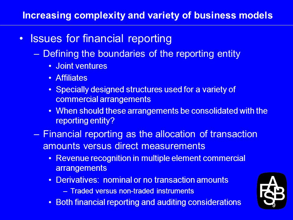 9 Increasing complexity and variety of business models Issues for financial reporting –Defining the boundaries of the reporting entity Joint ventures Affiliates Specially designed structures used for a variety of commercial arrangements When should these arrangements be consolidated with the reporting entity.