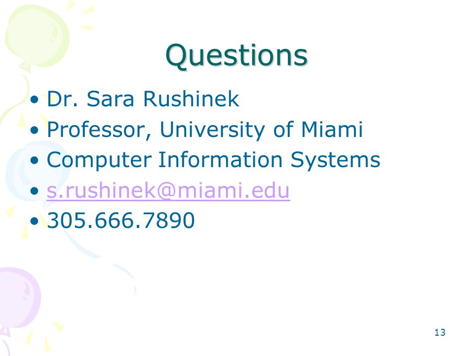 Questions Dr. Sara Rushinek Professor, University of Miami Computer Information Systems s.rushinek@miami.edu 305.666.7890 13