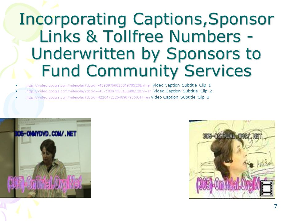 Incorporating Captions,Sponsor Links & Tollfree Numbers - Underwritten by Sponsors to Fund Community Services http://video.google.com/videoplay docid=-4093976002534978533&hl=en Video Caption Subtitle Clip 1http://video.google.com/videoplay docid=-4093976002534978533&hl=en http://video.google.com/videoplay docid=-4371839738318098652&hl=en Video Caption Subtitle Clip 2http://video.google.com/videoplay docid=-4371839738318098652&hl=en http://video.google.com/videoplay docid=4220472826489079560&hl=en Video Caption Subtitle Clip 3http://video.google.com/videoplay docid=4220472826489079560&hl=en 7