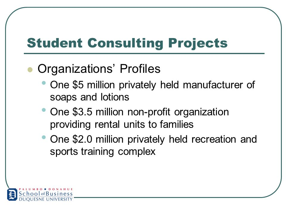 Student Consulting Projects Organizations Profiles One $5 million privately held manufacturer of soaps and lotions One $3.5 million non-profit organization providing rental units to families One $2.0 million privately held recreation and sports training complex