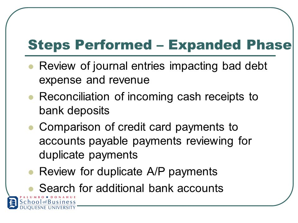 Steps Performed – Expanded Phase Review of journal entries impacting bad debt expense and revenue Reconciliation of incoming cash receipts to bank deposits Comparison of credit card payments to accounts payable payments reviewing for duplicate payments Review for duplicate A/P payments Search for additional bank accounts