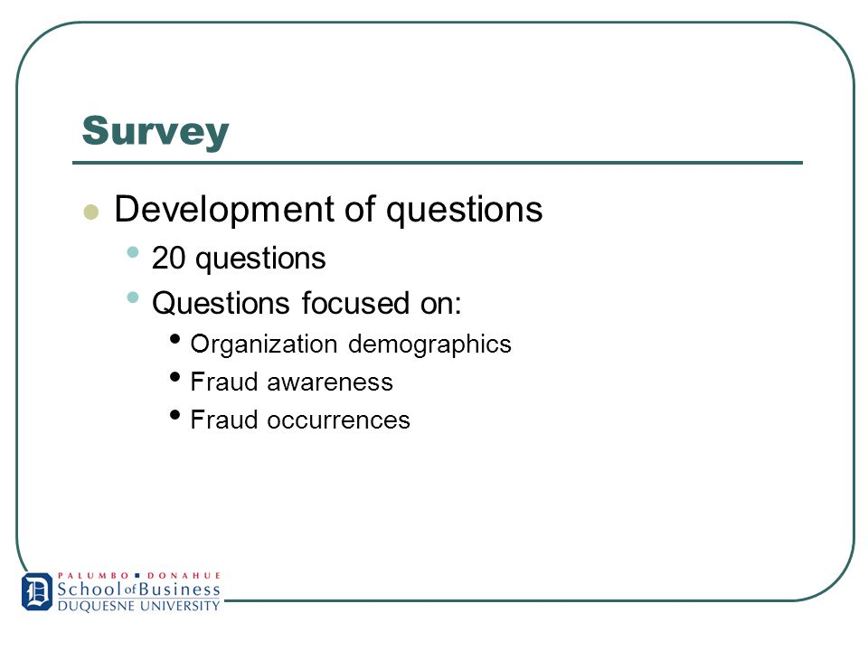 Survey Development of questions 20 questions Questions focused on: Organization demographics Fraud awareness Fraud occurrences