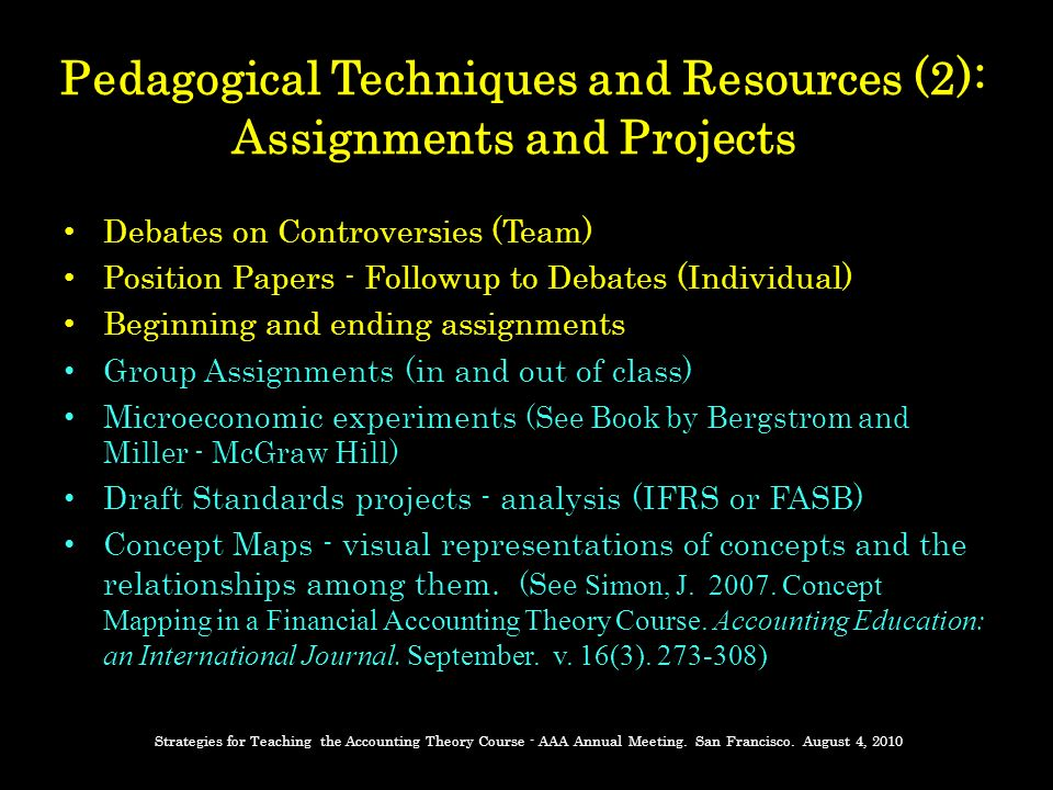 Pedagogical Techniques and Resources (2): Assignments and Projects Debates on Controversies (Team) Position Papers - Followup to Debates (Individual) Beginning and ending assignments Group Assignments (in and out of class) Microeconomic experiments (See Book by Bergstrom and Miller - McGraw Hill) Draft Standards projects - analysis (IFRS or FASB) Concept Maps - visual representations of concepts and the relationships among them.