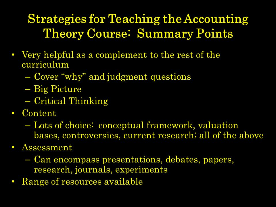 Strategies for Teaching the Accounting Theory Course: Summary Points Very helpful as a complement to the rest of the curriculum – Cover why and judgment questions – Big Picture – Critical Thinking Content – Lots of choice: conceptual framework, valuation bases, controversies, current research; all of the above Assessment – Can encompass presentations, debates, papers, research, journals, experiments Range of resources available