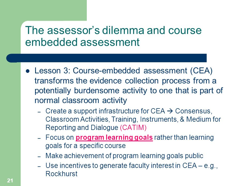 21 The assessors dilemma and course embedded assessment Lesson 3: Course-embedded assessment (CEA) transforms the evidence collection process from a potentially burdensome activity to one that is part of normal classroom activity – Create a support infrastructure for CEA Consensus, Classroom Activities, Training, Instruments, & Medium for Reporting and Dialogue (CATIM) – Focus on program learning goals rather than learning goals for a specific course – Make achievement of program learning goals public – Use incentives to generate faculty interest in CEA – e.g., Rockhurst