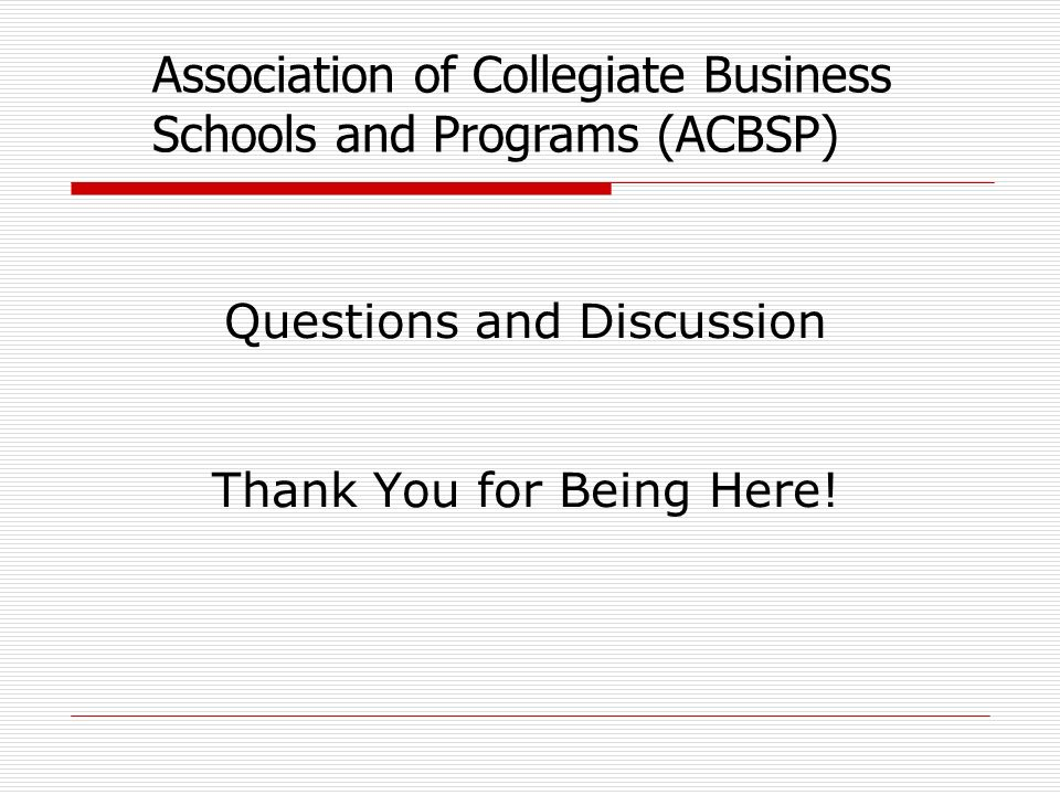 Association of Collegiate Business Schools and Programs (ACBSP) Questions and Discussion Thank You for Being Here!