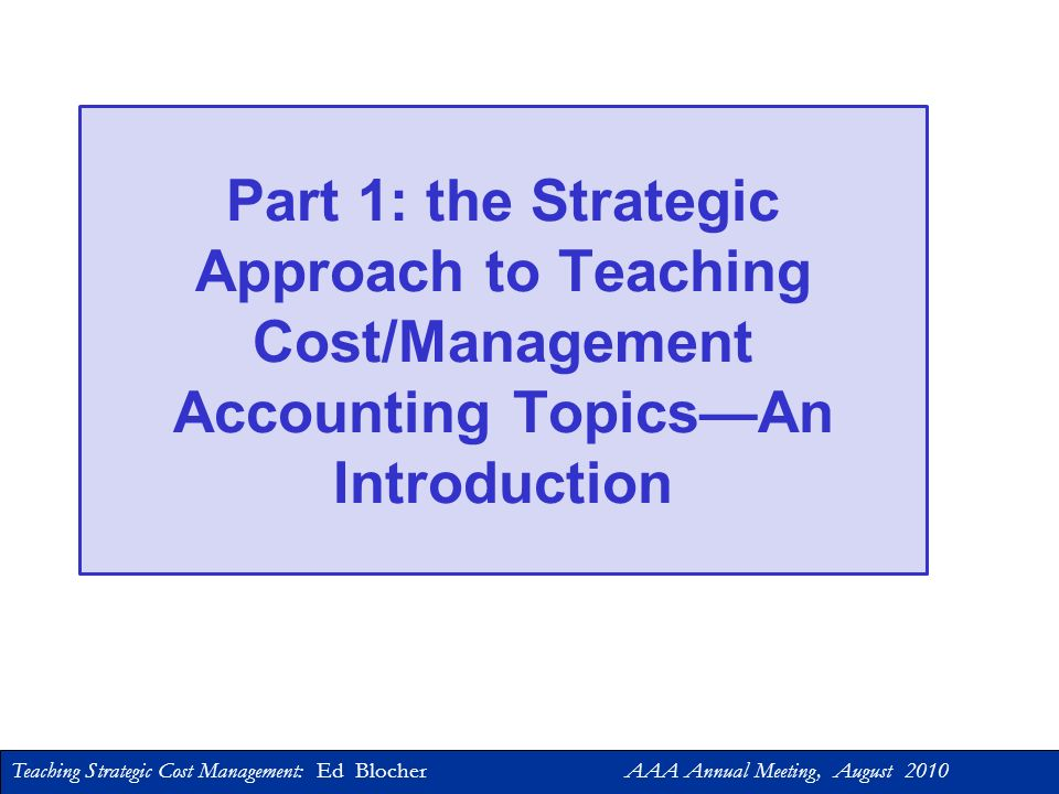 Teaching Strategic Cost Management: Ed Blocher AAA Annual Meeting, August 2010 Overview 1.The Strategic Approach: an Introduction 2.Tools for Integrat