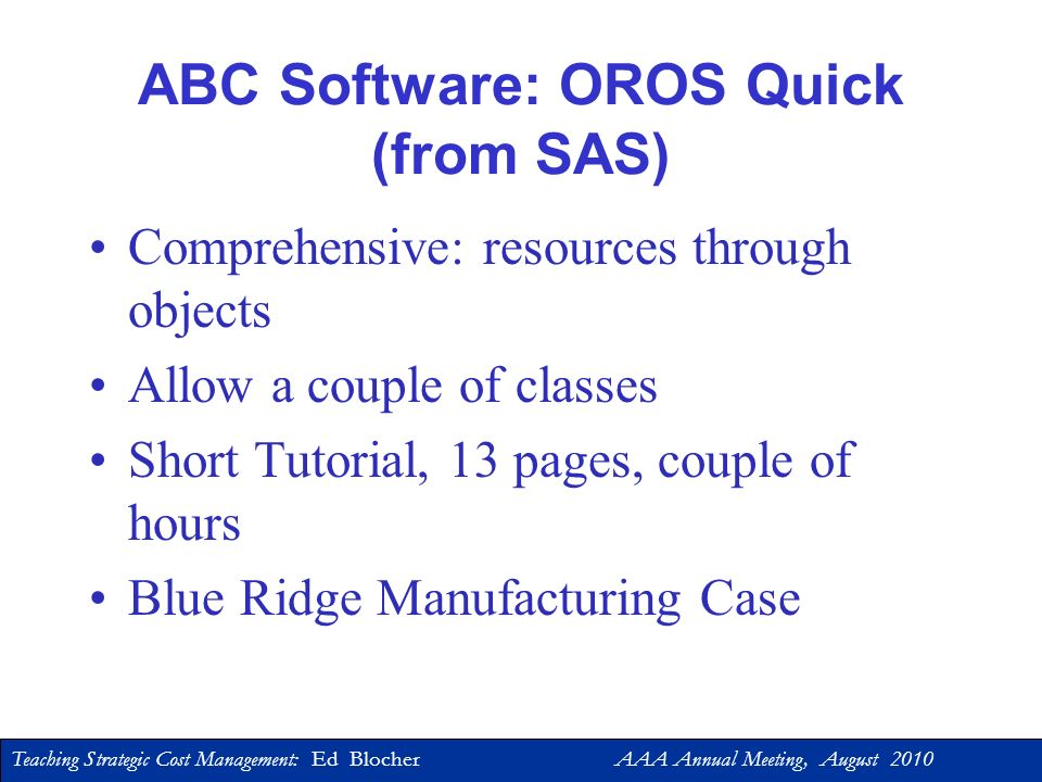 Teaching Strategic Cost Management: Ed Blocher AAA Annual Meeting, August 2010 Using Software in the Strategic Cost Management Course 1.Excel: Goal Seek Solver 2.ABC: OROS (SAS), SAP, … Excel 3.Simulation: Crystal Ball, @Risk, Excel(Formulas/Functions)