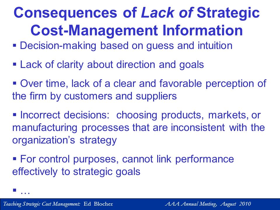 Teaching Strategic Cost Management: Ed Blocher AAA Annual Meeting, August 2010 Strategic Cost Management Focus on Financial Reporting Focus on Financial Reporting Common emphasis on standardization and standard costs Common emphasis on standardization and standard costs The accountant as functional expert and financial scorekeeper The accountant as functional expert and financial scorekeeper Focus on Financial Reporting Focus on Financial Reporting Common emphasis on standardization and standard costs Common emphasis on standardization and standard costs The accountant as functional expert and financial scorekeeper The accountant as functional expert and financial scorekeeper Prior Perspective The Strategic Perspective # View cost management as a tool for developing and implementing business strategy # The accountant as a business partner # Focus on cost management # View cost management as a tool for developing and implementing business strategy # The accountant as a business partner # Focus on cost management