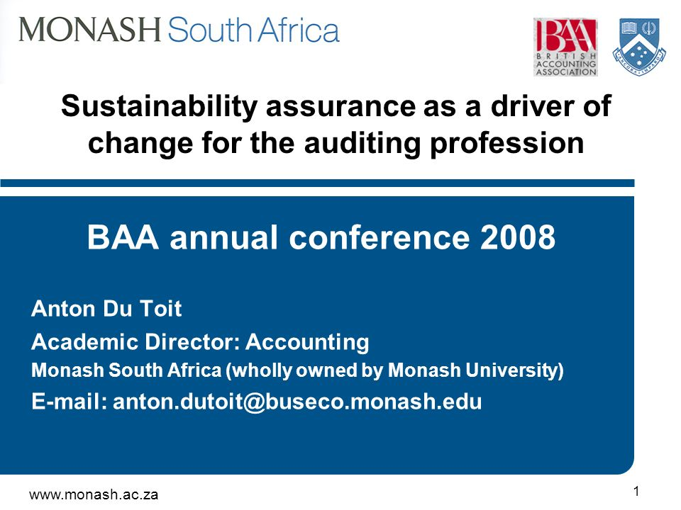 www.monash.ac.za 1 Sustainability assurance as a driver of change for the auditing profession BAA annual conference 2008 Anton Du Toit Academic Direct