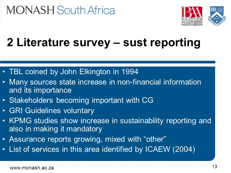 Literature survey – sust reporting TBL coined by John Elkington in 1994 Many sources state increase in non-financial information and its importance Stakeholders becoming important with CG GRI Guidelines voluntary KPMG studies show increase in sustainability reporting and also in making it mandatory Assurance reports growing, mixed with other List of services in this area identified by ICAEW (2004)