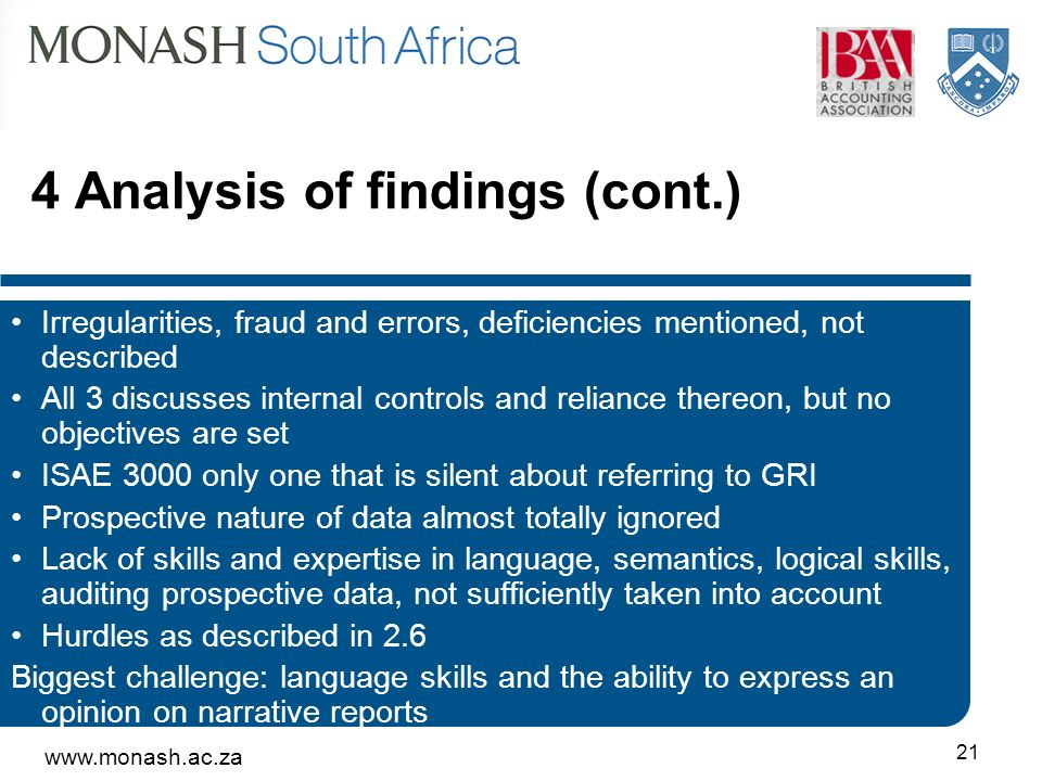 Analysis of findings (cont.) Irregularities, fraud and errors, deficiencies mentioned, not described All 3 discusses internal controls and reliance thereon, but no objectives are set ISAE 3000 only one that is silent about referring to GRI Prospective nature of data almost totally ignored Lack of skills and expertise in language, semantics, logical skills, auditing prospective data, not sufficiently taken into account Hurdles as described in 2.6 Biggest challenge: language skills and the ability to express an opinion on narrative reports
