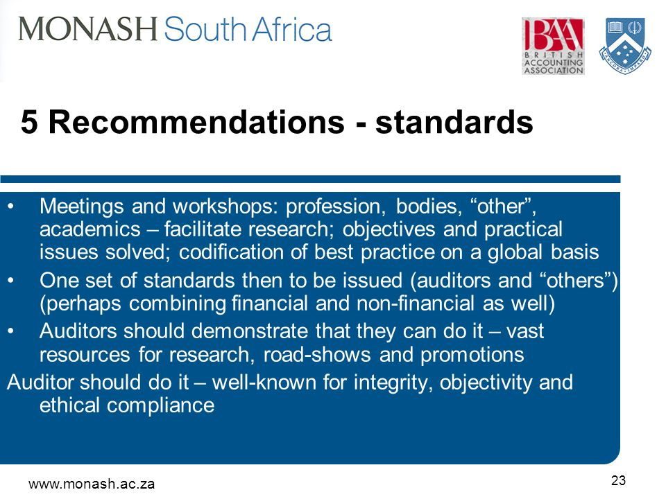 Recommendations - standards Meetings and workshops: profession, bodies, other, academics – facilitate research; objectives and practical issues solved; codification of best practice on a global basis One set of standards then to be issued (auditors and others) (perhaps combining financial and non-financial as well) Auditors should demonstrate that they can do it – vast resources for research, road-shows and promotions Auditor should do it – well-known for integrity, objectivity and ethical compliance