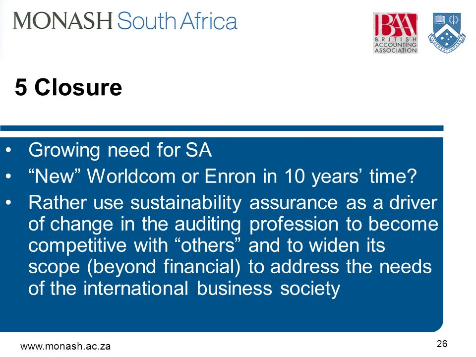www.monash.ac.za 26 5 Closure Growing need for SA New Worldcom or Enron in 10 years time? Rather use sustainability assurance as a driver of change in