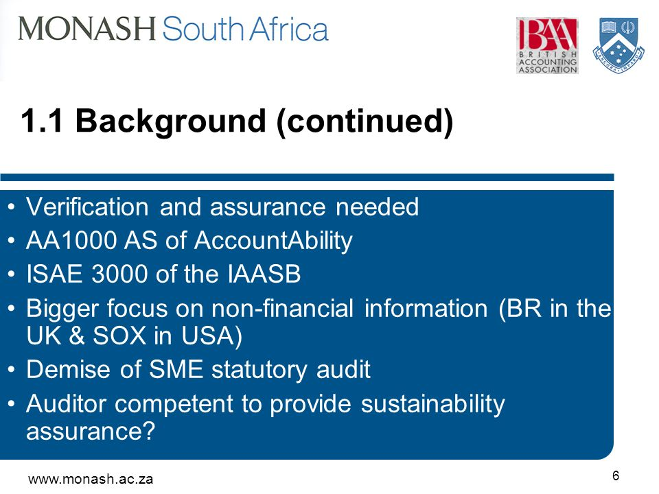 Background (continued) Verification and assurance needed AA1000 AS of AccountAbility ISAE 3000 of the IAASB Bigger focus on non-financial information (BR in the UK & SOX in USA) Demise of SME statutory audit Auditor competent to provide sustainability assurance