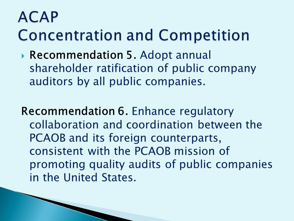 Recommendation 5. Adopt annual shareholder ratification of public company auditors by all public companies. Recommendation 6. Enhance regulatory colla
