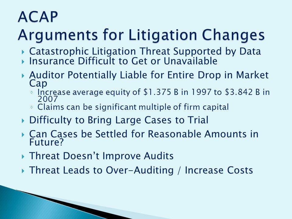 Catastrophic Litigation Threat Supported by Data Insurance Difficult to Get or Unavailable Auditor Potentially Liable for Entire Drop in Market Cap Increase average equity of $1.375 B in 1997 to $3.842 B in 2007 Claims can be significant multiple of firm capital Difficulty to Bring Large Cases to Trial Can Cases be Settled for Reasonable Amounts in Future.