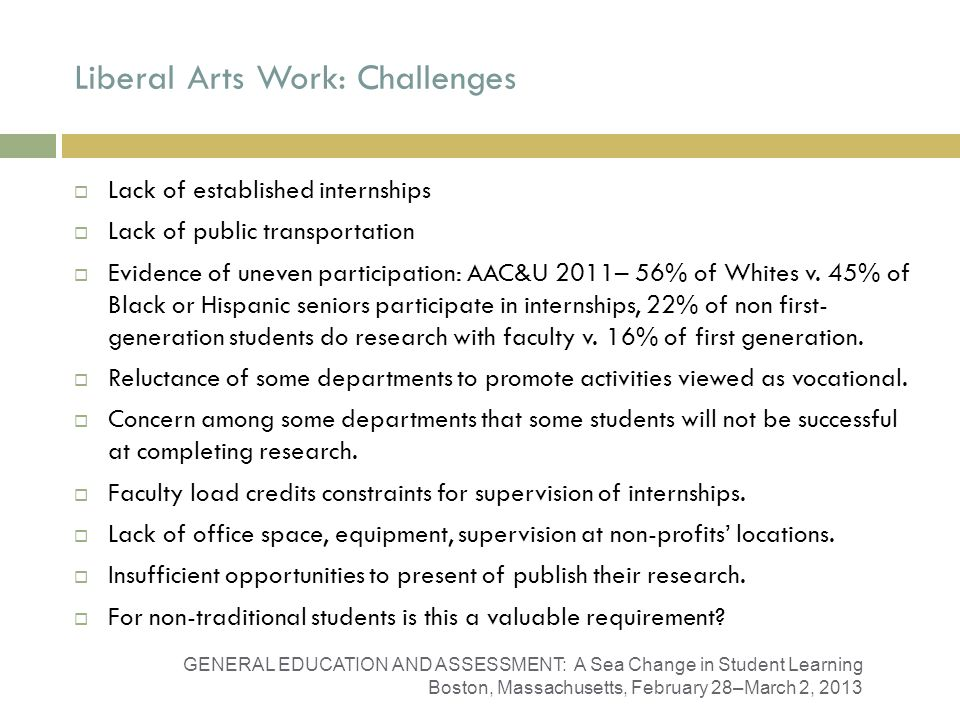 Liberal Arts Work: Challenges GENERAL EDUCATION AND ASSESSMENT: A Sea Change in Student Learning Boston, Massachusetts, February 28–March 2, 2013 Lack of established internships Lack of public transportation Evidence of uneven participation: AAC&U 2011– 56% of Whites v.